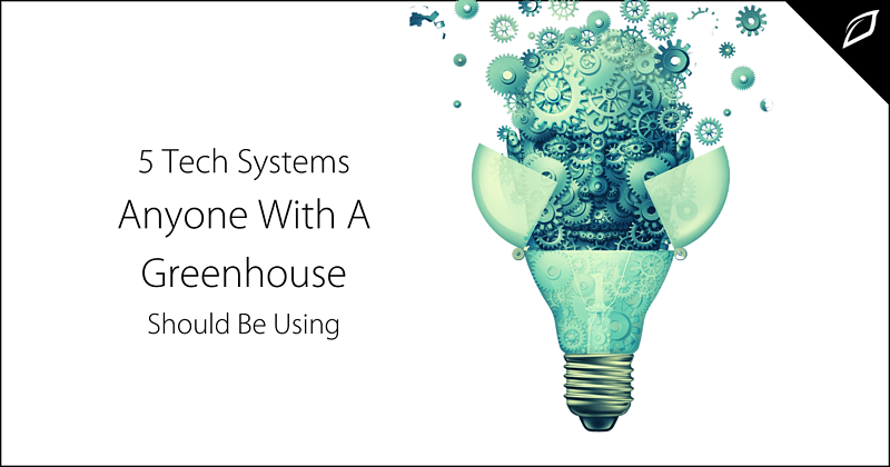 5 Tech Systems Anyone With a Greenhouse Should Be Using